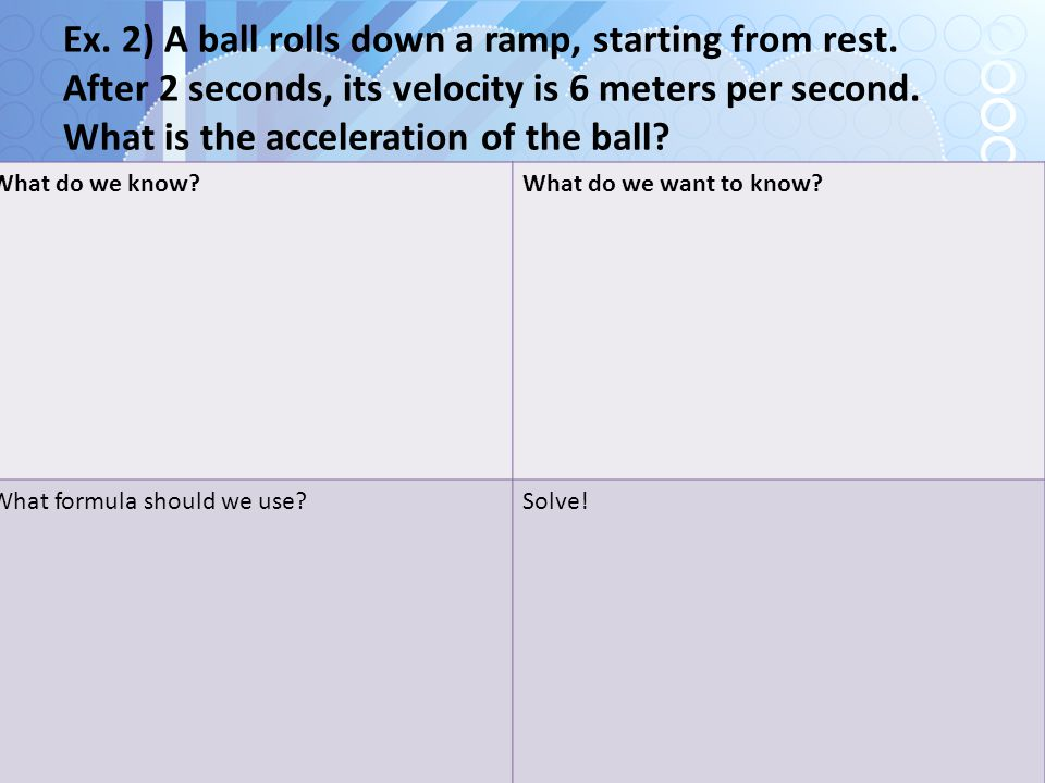 Ex. 2) A ball rolls down a ramp, starting from rest. After 2 seconds, its velocity is 6 meters per second. What is the acceleration of the ball? What