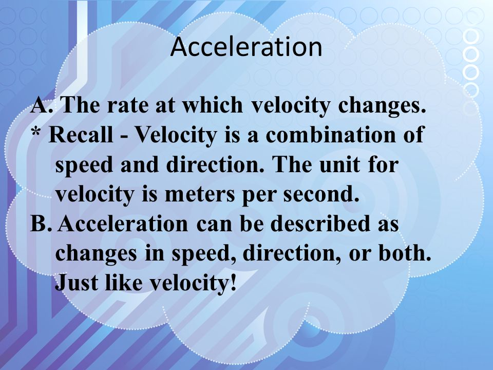 A. The rate at which velocity changes. * Recall - Velocity is a combination of speed and direction. The unit for velocity is meters per second. B. Acc
