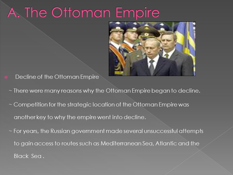  Decline of the Ottoman Empire ~ There were many reasons why the Ottoman Empire began to decline.
