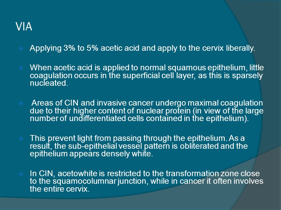 VIA  Applying 3% to 5% acetic acid and apply to the cervix liberally.  When acetic acid is applied to normal squamous epithelium, little coagulation