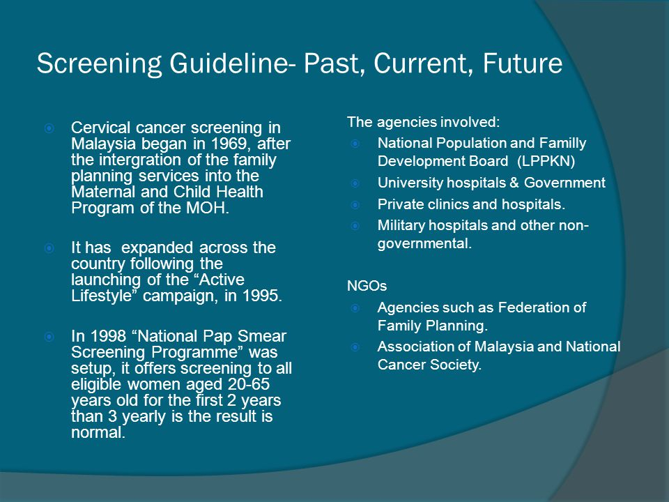 Screening Guideline- Past, Current, Future  Cervical cancer screening in Malaysia began in 1969, after the intergration of the family planning servic