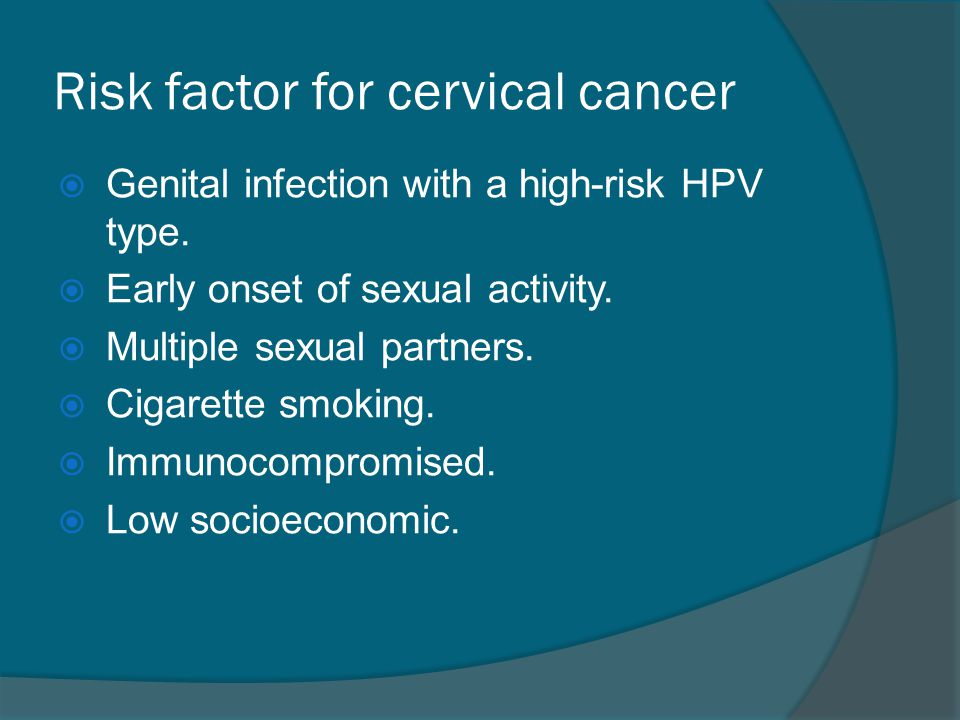 Risk factor for cervical cancer  Genital infection with a high-risk HPV type.  Early onset of sexual activity.  Multiple sexual partners.  Cigaret