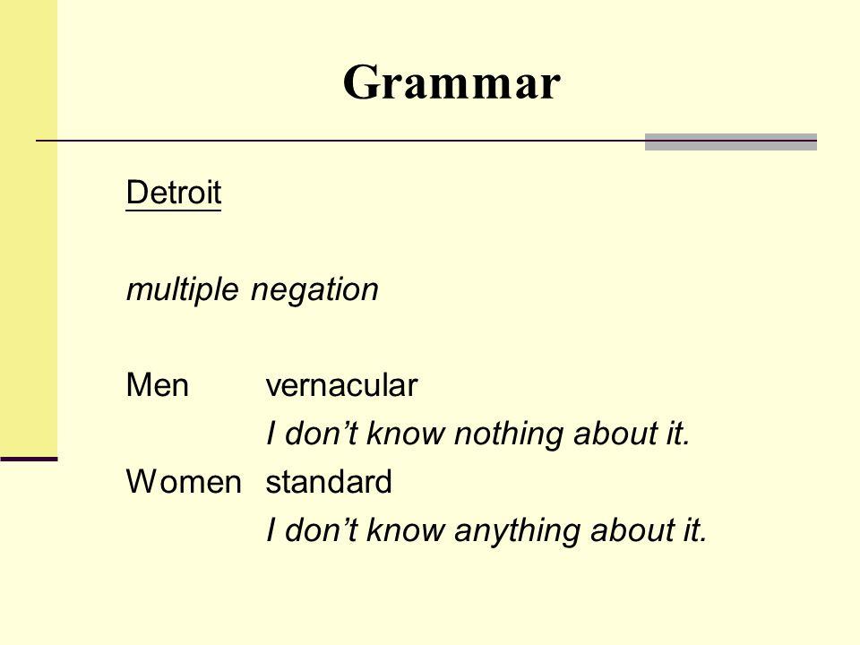 Grammar Detroit multiple negation Men vernacular I don't know nothing about it. Womenstandard I don't know anything about it.
