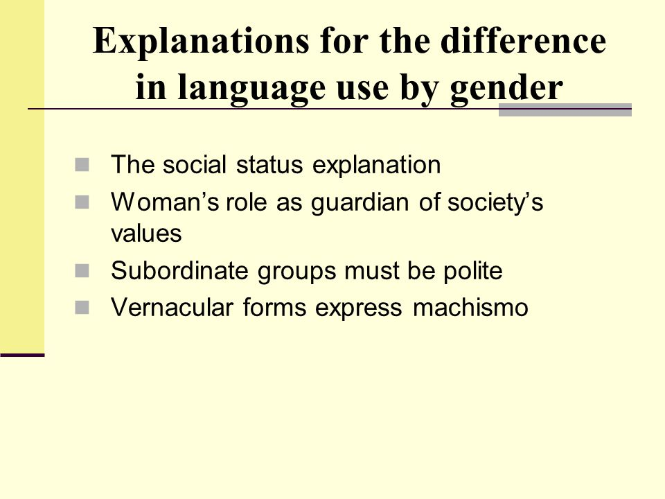 Explanations for the difference in language use by gender The social status explanation Woman's role as guardian of society's values Subordinate group