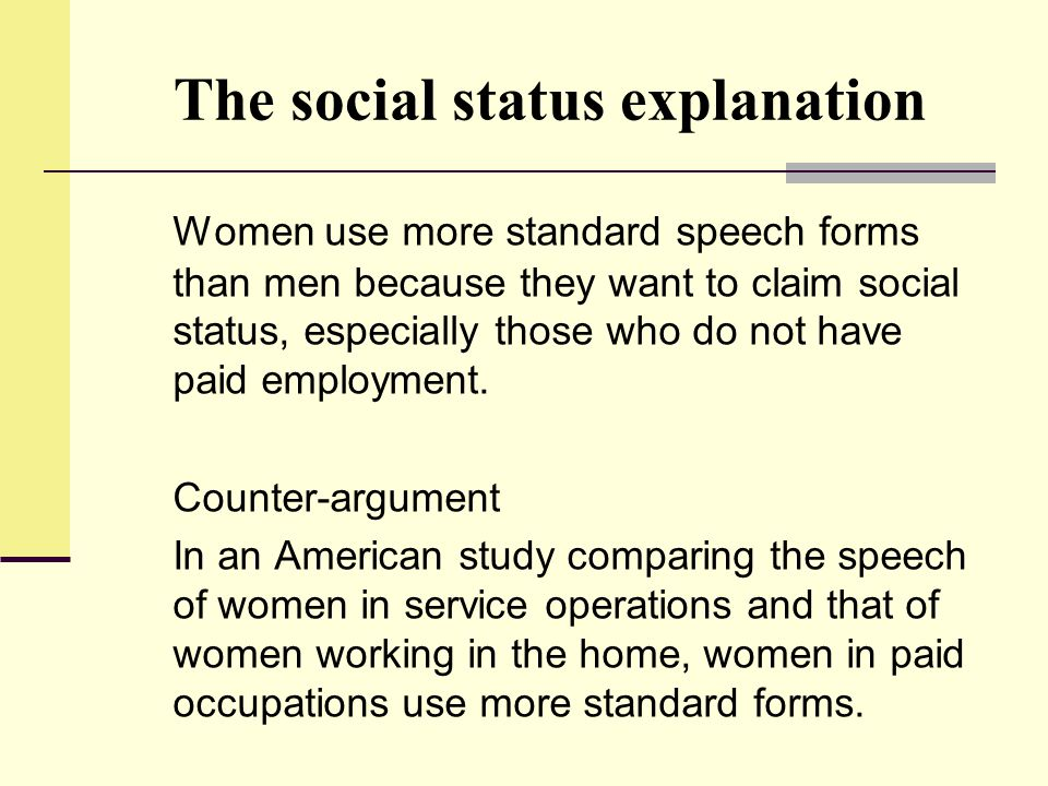The social status explanation Women use more standard speech forms than men because they want to claim social status, especially those who do not have