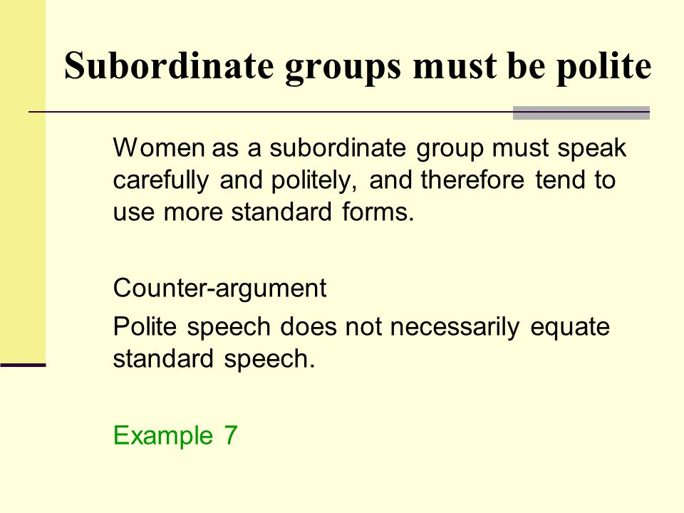 Subordinate groups must be polite Women as a subordinate group must speak carefully and politely, and therefore tend to use more standard forms. Count