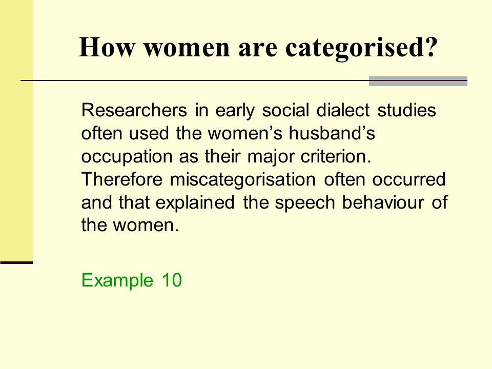 How women are categorised? Researchers in early social dialect studies often used the women's husband's occupation as their major criterion. Therefore