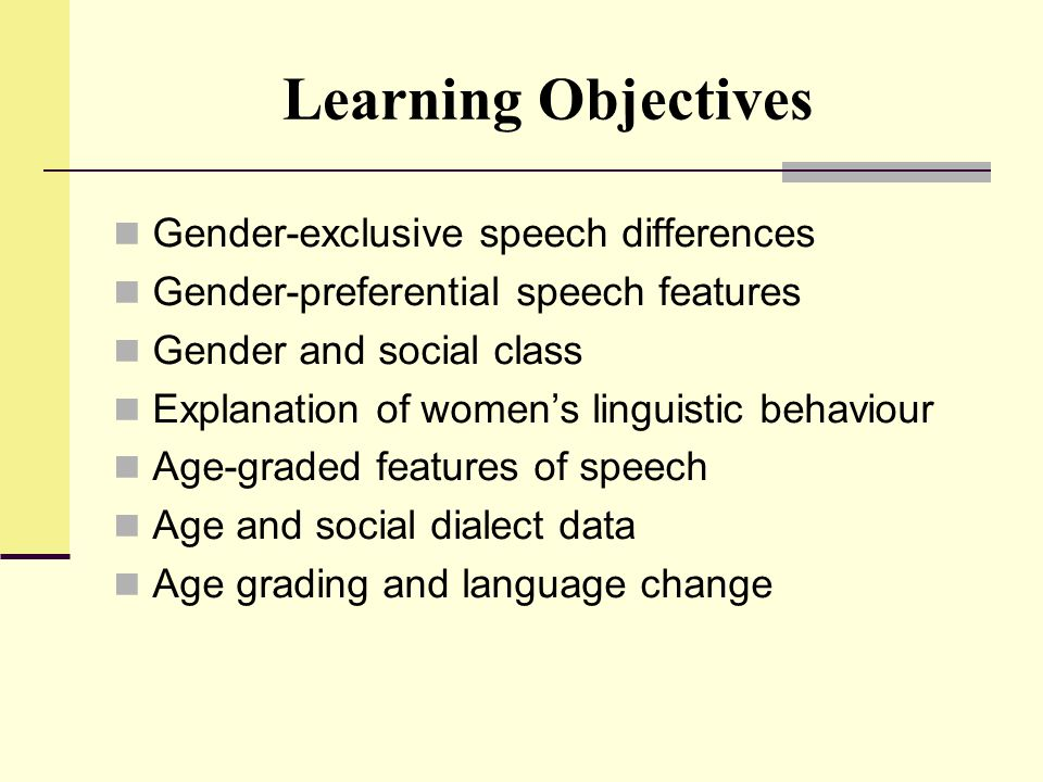Learning Objectives Gender-exclusive speech differences Gender-preferential speech features Gender and social class Explanation of women's linguistic