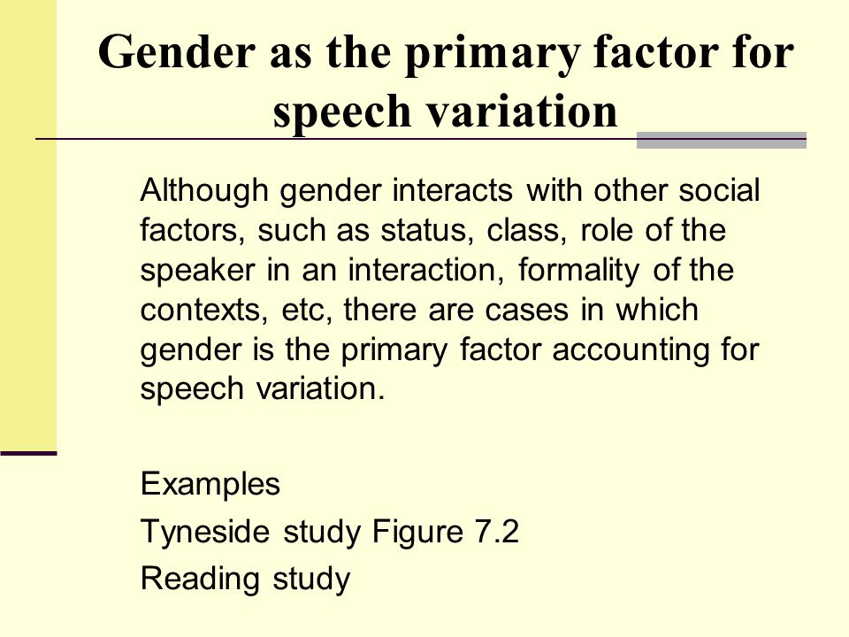 Gender as the primary factor for speech variation Although gender interacts with other social factors, such as status, class, role of the speaker in a