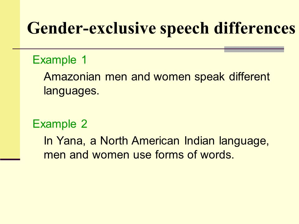 Gender-exclusive speech differences Example 1 Amazonian men and women speak different languages. Example 2 In Yana, a North American Indian language,