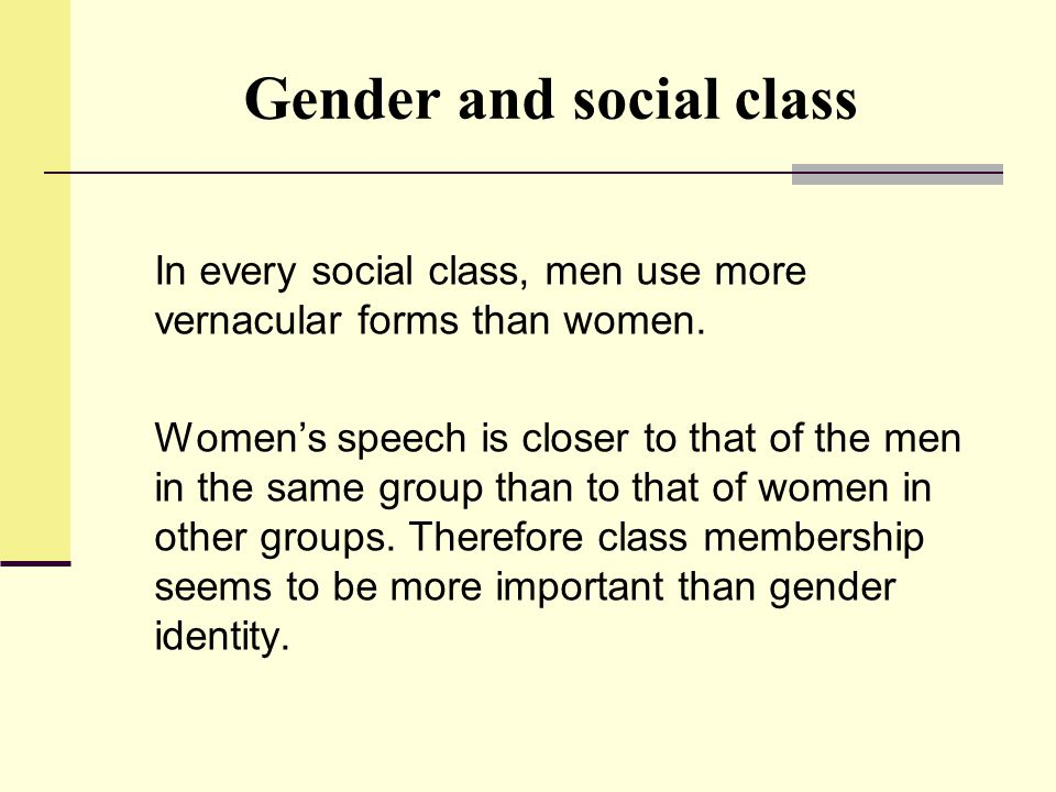 Gender and social class In every social class, men use more vernacular forms than women. Women's speech is closer to that of the men in the same group