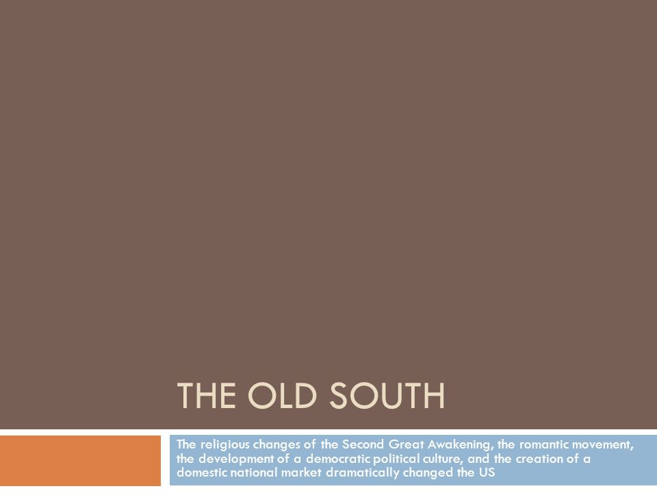 THE OLD SOUTH The religious changes of the Second Great Awakening, the romantic movement, the development of a democratic political culture, and the creation of a domestic national market dramatically changed the US