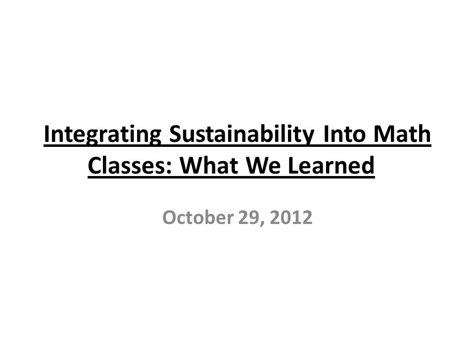 Integrating Sustainability Into Math Classes: What We Learned October 29, 2012