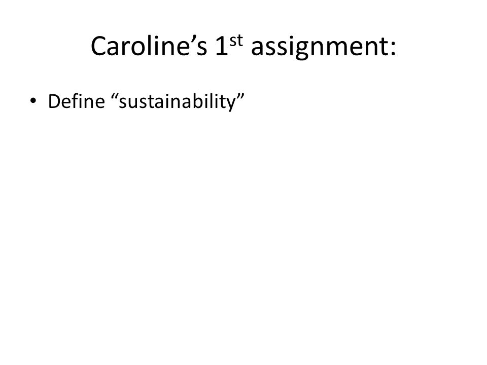 Caroline's 1 st assignment: Define sustainability