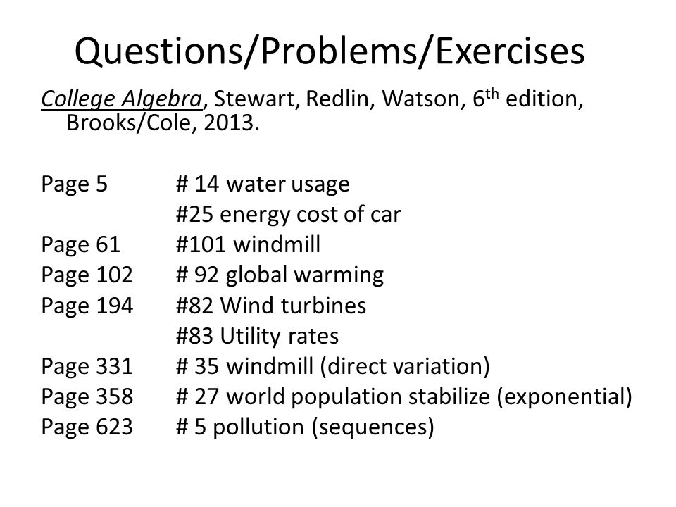 Questions/Problems/Exercises College Algebra, Stewart, Redlin, Watson, 6 th edition, Brooks/Cole, 2013. Page 5# 14 water usage #25 energy cost of car