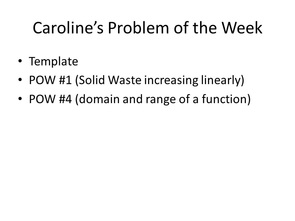Caroline's Problem of the Week Template POW #1 (Solid Waste increasing linearly) POW #4 (domain and range of a function)