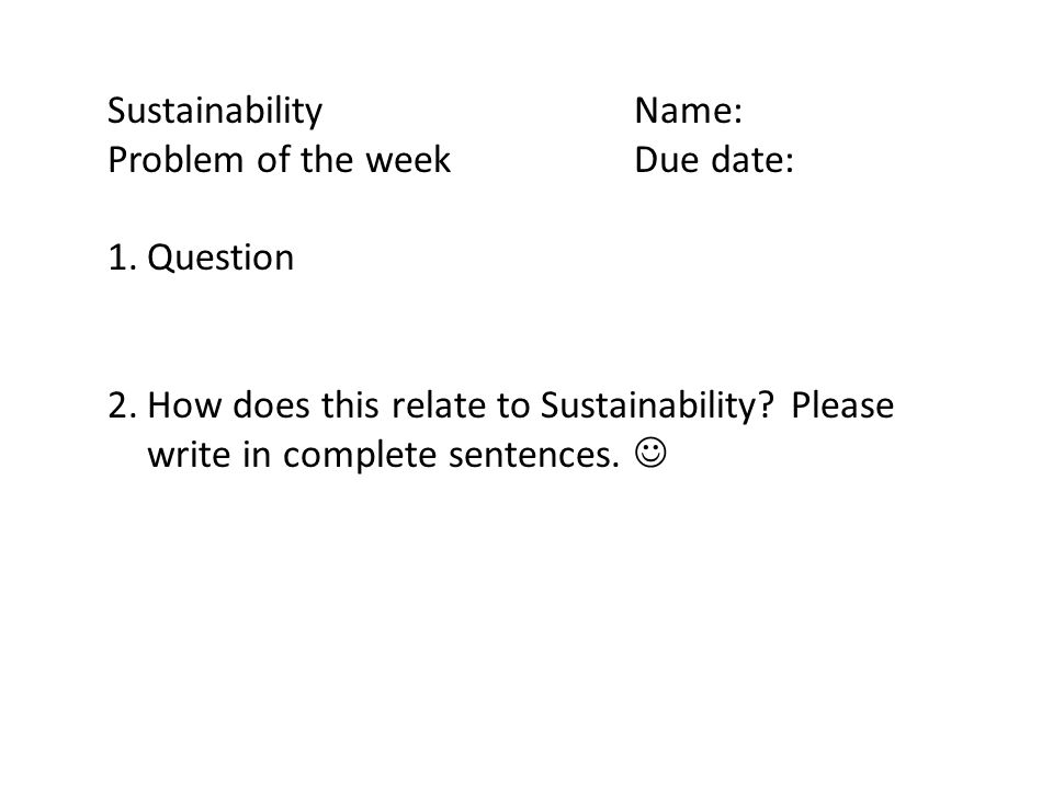 SustainabilityName: Problem of the weekDue date: 1.Question 2.How does this relate to Sustainability? Please write in complete sentences.