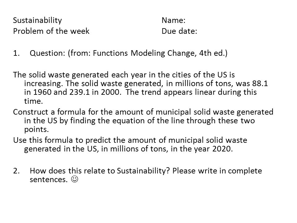 SustainabilityName: Problem of the weekDue date: 1.Question: (from: Functions Modeling Change, 4th ed.) The solid waste generated each year in the cities of the US is increasing.