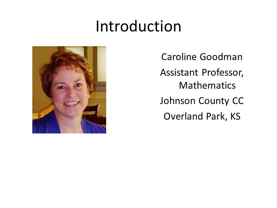 Introduction Caroline Goodman Assistant Professor, Mathematics Johnson County CC Overland Park, KS