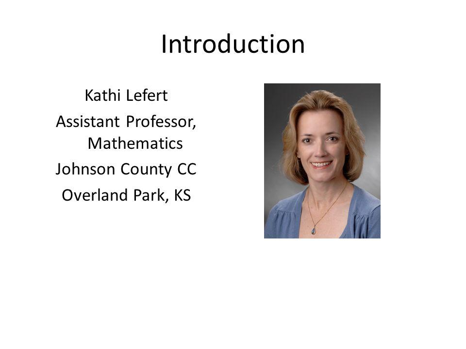 Introduction Kathi Lefert Assistant Professor, Mathematics Johnson County CC Overland Park, KS
