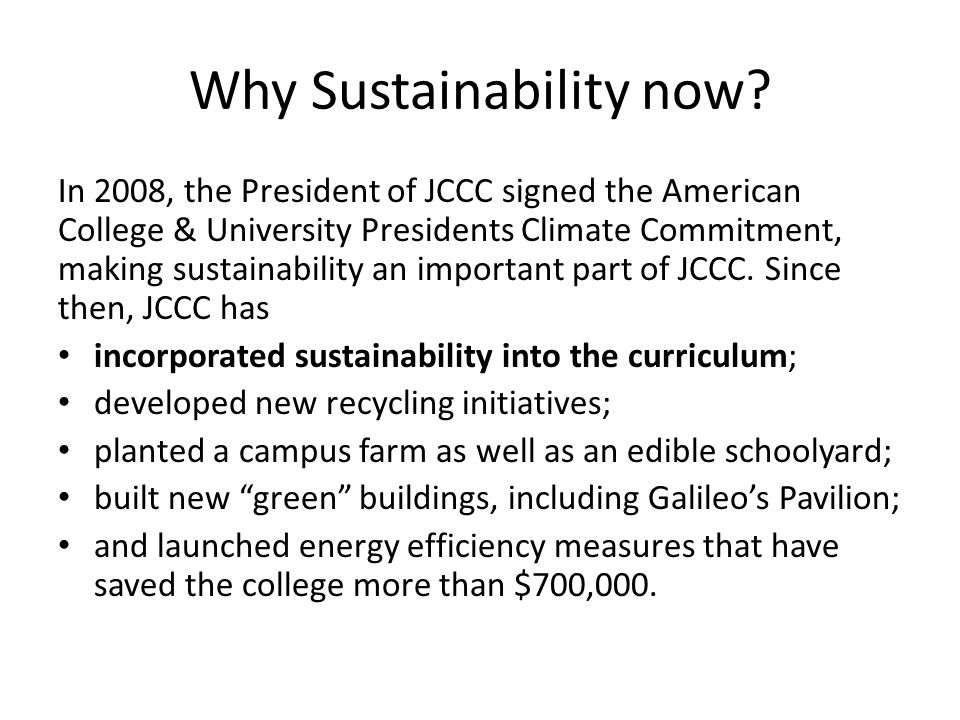 Why Sustainability now? In 2008, the President of JCCC signed the American College & University Presidents Climate Commitment, making sustainability a
