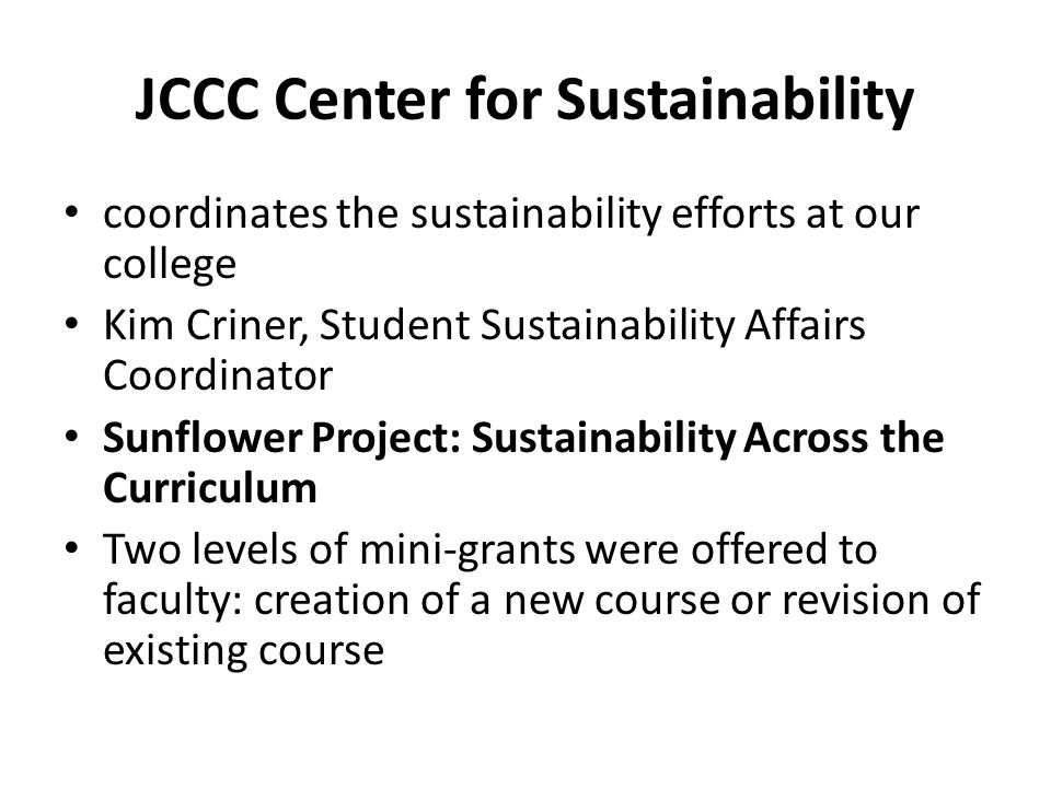 JCCC Center for Sustainability coordinates the sustainability efforts at our college Kim Criner, Student Sustainability Affairs Coordinator Sunflower Project: Sustainability Across the Curriculum Two levels of mini-grants were offered to faculty: creation of a new course or revision of existing course