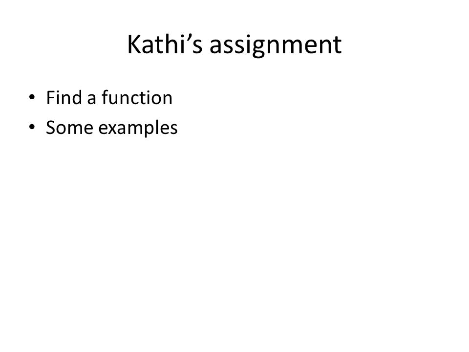 Kathi's assignment Find a function Some examples