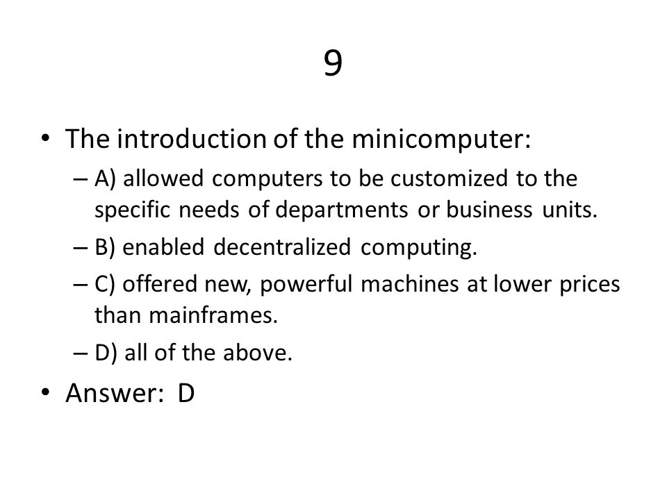 9 The introduction of the minicomputer: – A) allowed computers to be customized to the specific needs of departments or business units.