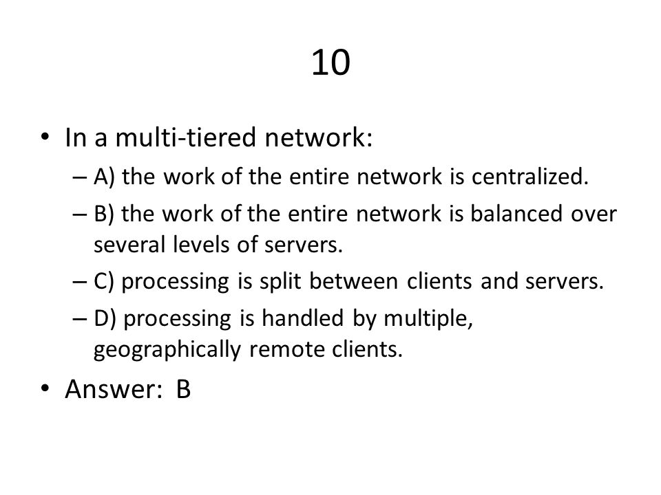 10 In a multi-tiered network: – A) the work of the entire network is centralized.