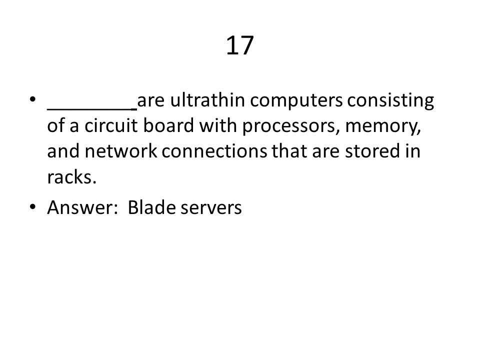 17 ________ are ultrathin computers consisting of a circuit board with processors, memory, and network connections that are stored in racks.