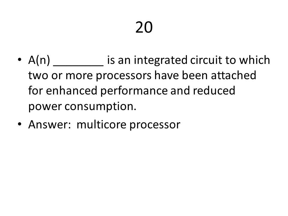 20 A(n) ________ is an integrated circuit to which two or more processors have been attached for enhanced performance and reduced power consumption.