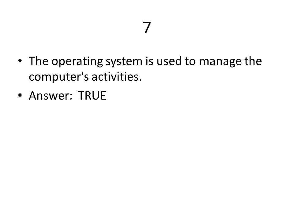 7 The operating system is used to manage the computer s activities. Answer: TRUE