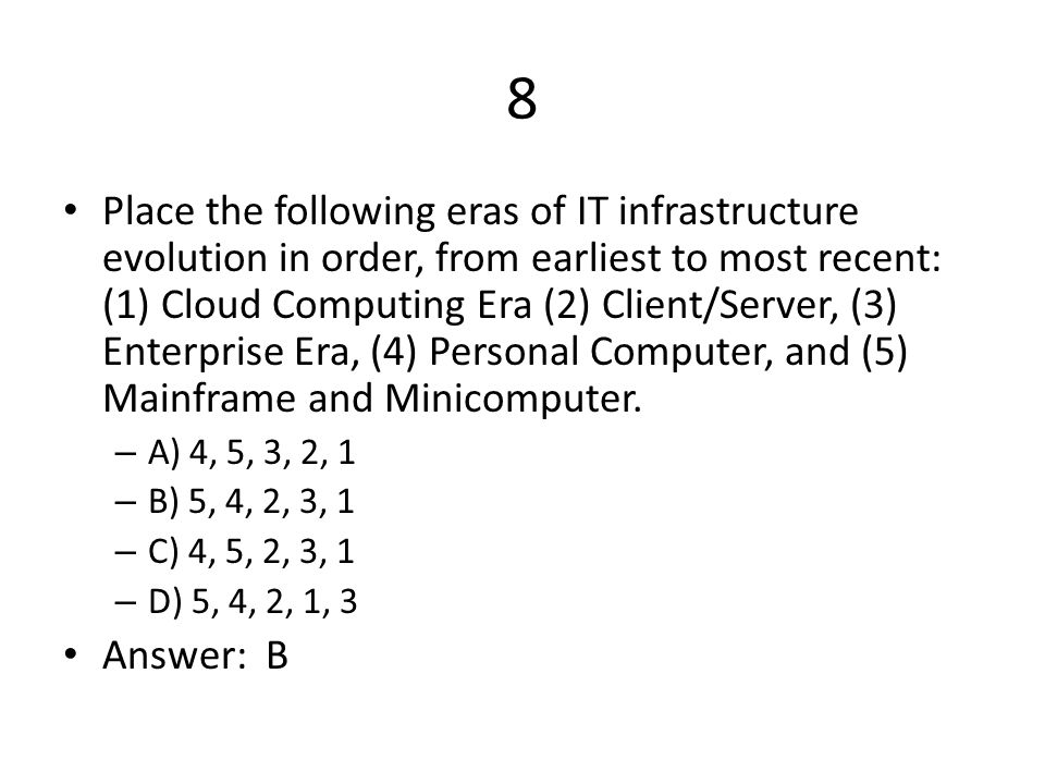8 Place the following eras of IT infrastructure evolution in order, from earliest to most recent: (1) Cloud Computing Era (2) Client/Server, (3) Enterprise Era, (4) Personal Computer, and (5) Mainframe and Minicomputer.