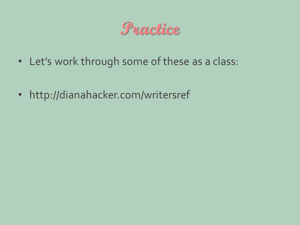 Practice Let's work through some of these as a class: http://dianahacker.com/writersref