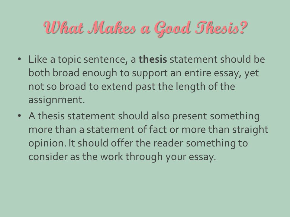 What Makes a Good Thesis? Like a topic sentence, a thesis statement should be both broad enough to support an entire essay, yet not so broad to extend
