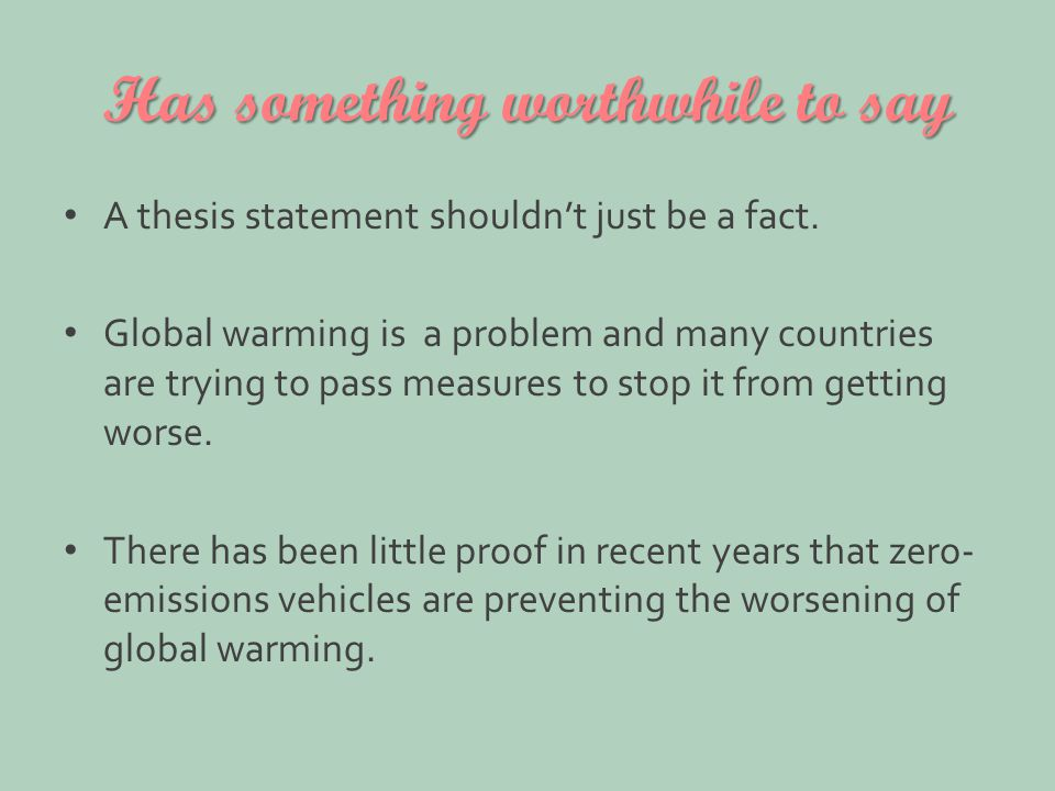 Has something worthwhile to say A thesis statement shouldn't just be a fact. Global warming is a problem and many countries are trying to pass measure