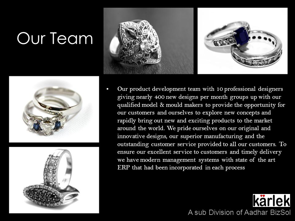 Our Team Our product development team with 10 professional designers giving nearly 400 new designs per month groups up with our qualified model & mould makers to provide the opportunity for our customers and ourselves to explore new concepts and rapidly bring out new and exciting products to the market around the world.