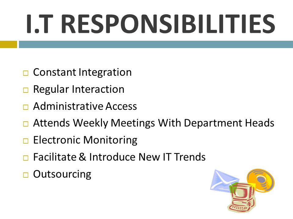 I.T RESPONSIBILITIES  Constant Integration  Regular Interaction  Administrative Access  Attends Weekly Meetings With Department Heads  Electronic Monitoring  Facilitate & Introduce New IT Trends  Outsourcing