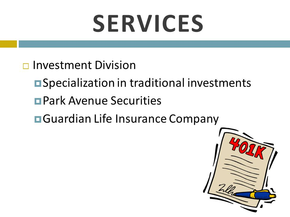 SERVICES  Investment Division  Specialization in traditional investments  Park Avenue Securities  Guardian Life Insurance Company