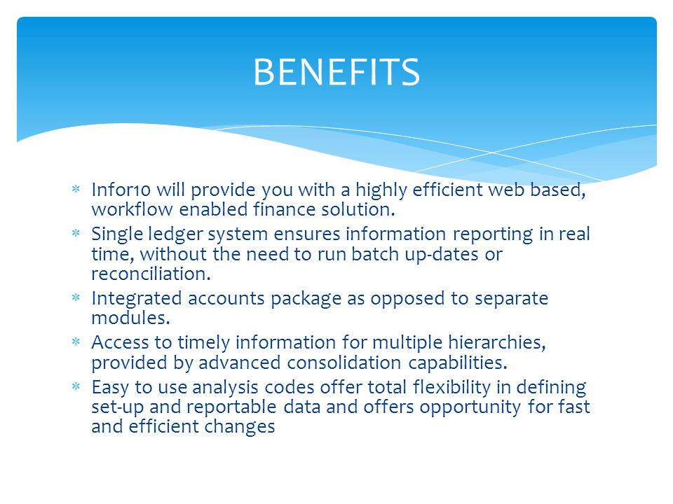  Infor10 will provide you with a highly efficient web based, workflow enabled finance solution.  Single ledger system ensures information reporting