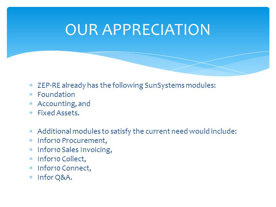  ZEP-RE already has the following SunSystems modules:  Foundation  Accounting, and  Fixed Assets.  Additional modules to satisfy the current need
