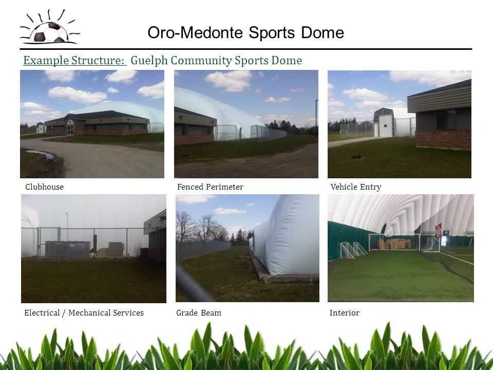 Example Structure: Guelph Community Sports Dome Clubhouse Fenced Perimeter Vehicle Entry Electrical / Mechanical Services Grade Beam Interior Oro-Medo