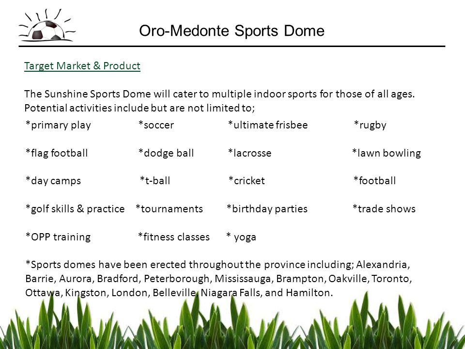 Target Market & Product The Sunshine Sports Dome will cater to multiple indoor sports for those of all ages. Potential activities include but are not