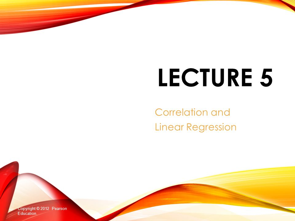 LECTURE 5 Correlation and Linear Regression Copyright © 2012 Pearson Education.