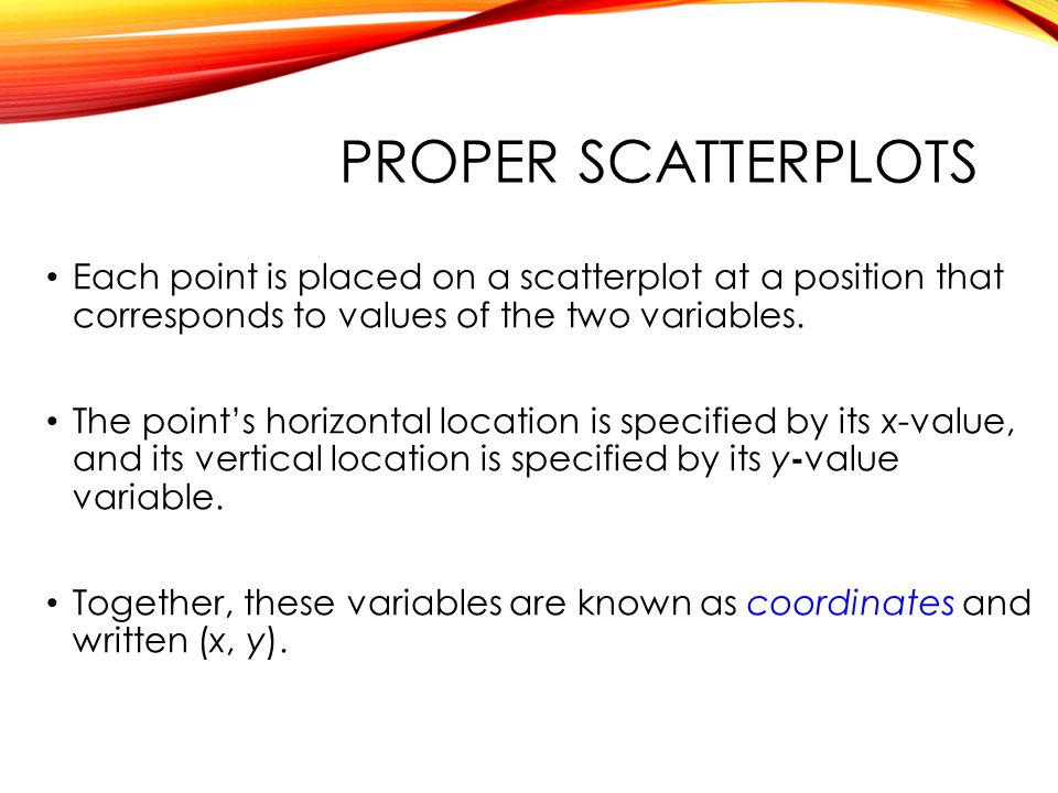 PROPER SCATTERPLOTS Each point is placed on a scatterplot at a position that corresponds to values of the two variables.