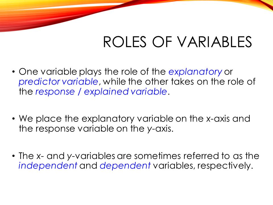 ROLES OF VARIABLES One variable plays the role of the explanatory or predictor variable, while the other takes on the role of the response / explained variable.