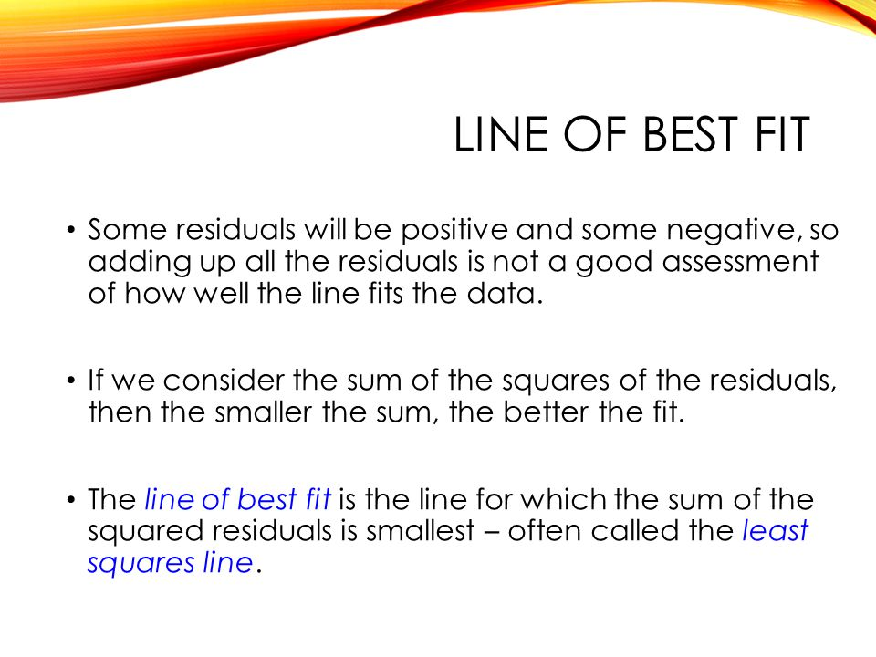 LINE OF BEST FIT Some residuals will be positive and some negative, so adding up all the residuals is not a good assessment of how well the line fits the data.