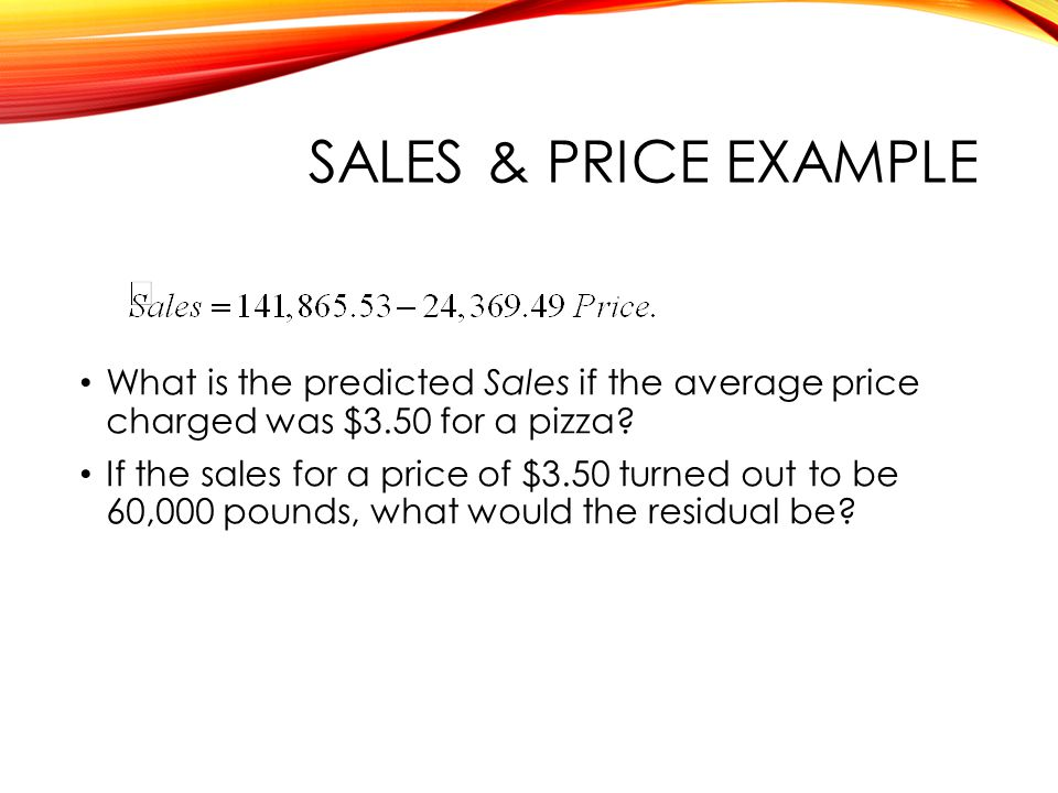SALES & PRICE EXAMPLE What is the predicted Sales if the average price charged was $3.50 for a pizza.