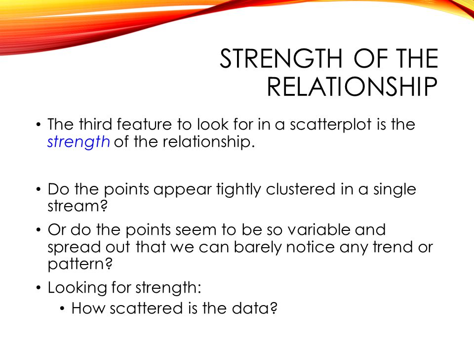 STRENGTH OF THE RELATIONSHIP The third feature to look for in a scatterplot is the strength of the relationship.