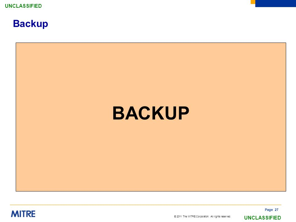 © 2011 The MITRE Corporation. All rights reserved. UNCLASSIFIED Page 27 Backup BACKUP